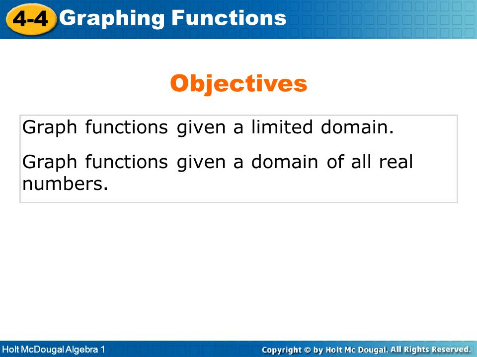 Holt McDougal Algebra 1 4-4 Graphing Functions Graph functions given a limited domain. Graph functions given a domain of all real numbers. Objectives