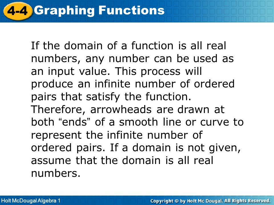 Holt McDougal Algebra 1 4-4 Graphing Functions If the domain of a function is all real numbers, any number can be used as an input value. This process