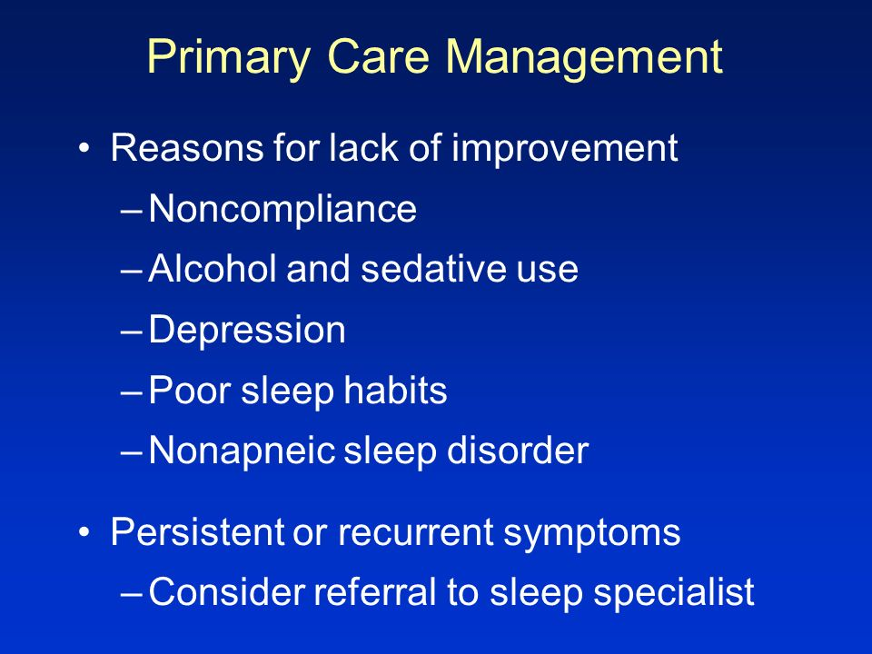 Primary Care Management Reasons for lack of improvement –Noncompliance –Alcohol and sedative use –Depression –Poor sleep habits –Nonapneic sleep disor