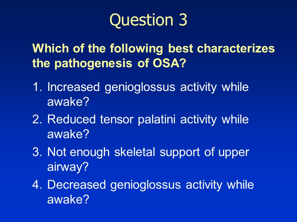 Question 3 Which of the following best characterizes the pathogenesis of OSA? 1.Increased genioglossus activity while awake? 2.Reduced tensor palatini