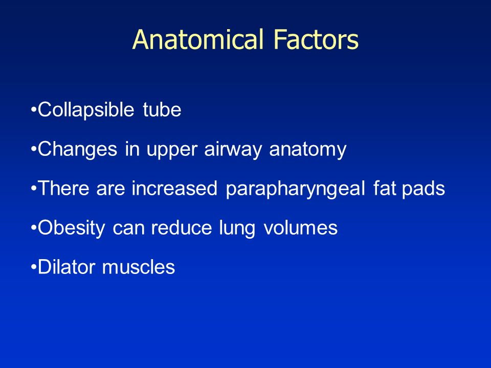 Anatomical Factors Collapsible tube Changes in upper airway anatomy There are increased parapharyngeal fat pads Obesity can reduce lung volumes Dilato