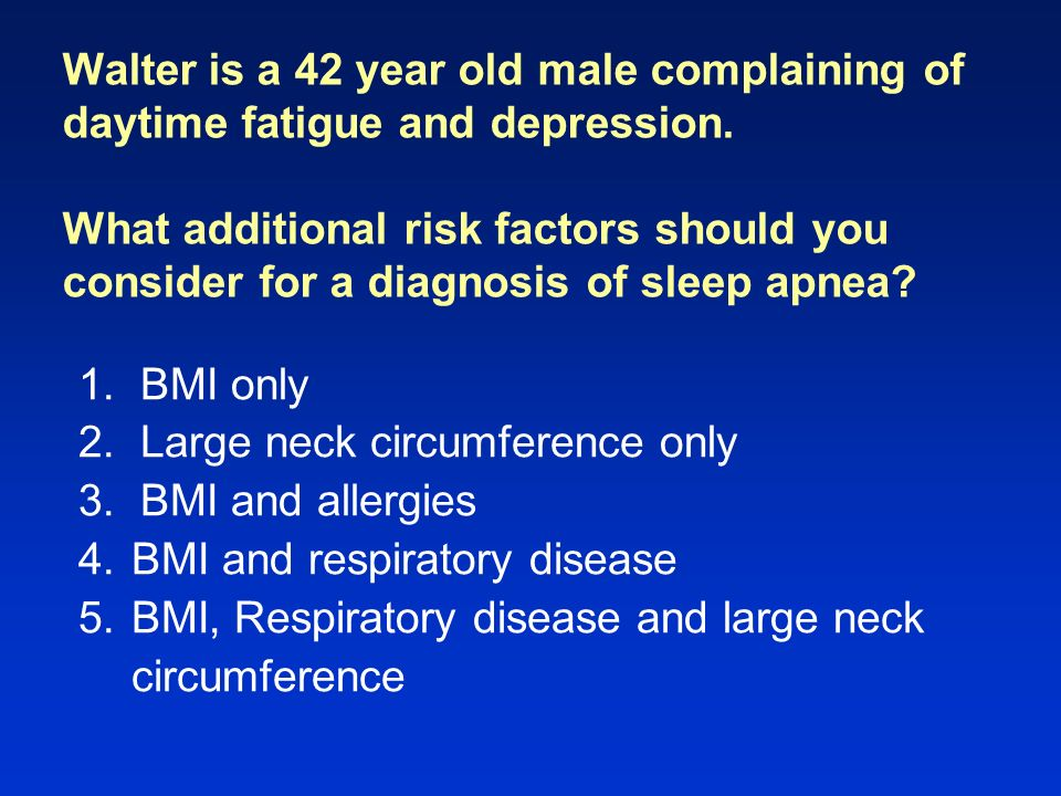 Diagnosis: History Snoring (loud, chronic) Nocturnal gasping and choking –Ask bed partner (witnessed apneas) Automobile or work related accidents Personality changes or cognitive problems Risk factors Excessive daytime sleepiness Sleep Apnea: Is Your Patient at Risk.