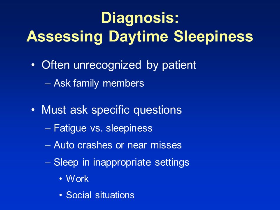 Diagnosis: Assessing Daytime Sleepiness Often unrecognized by patient –Ask family members Must ask specific questions –Fatigue vs. sleepiness –Auto cr
