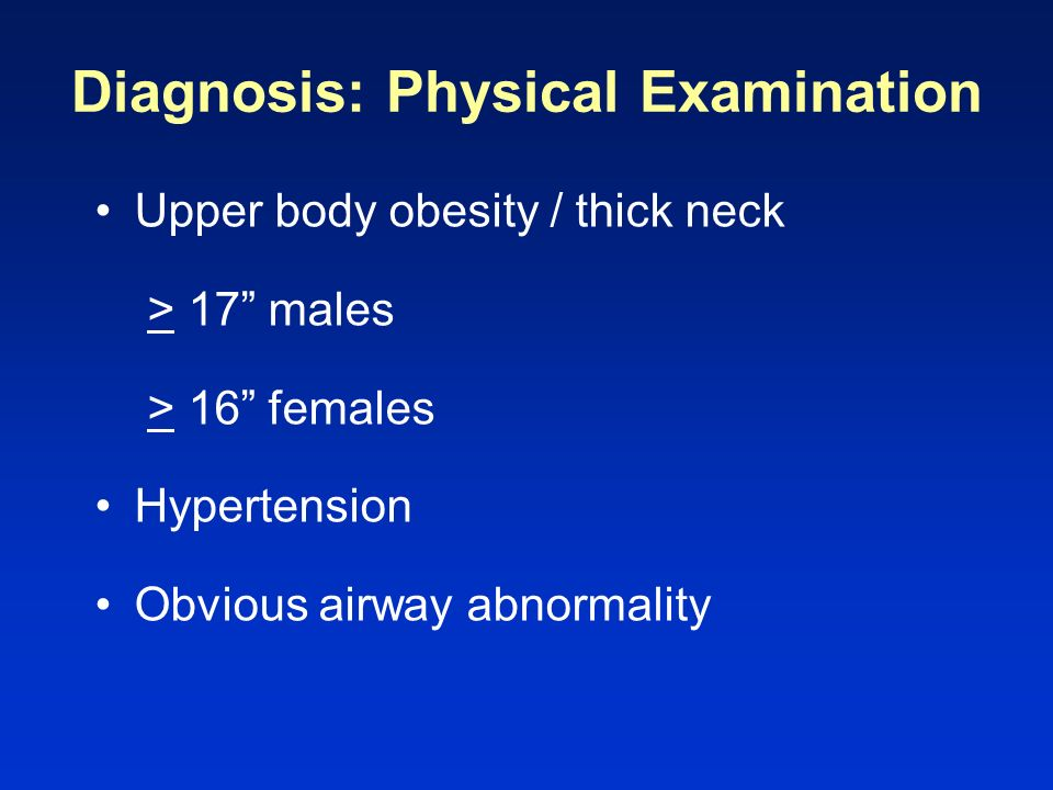 Diagnosis: Physical Examination Upper body obesity / thick neck > 17 males > 16 females Hypertension Obvious airway abnormality