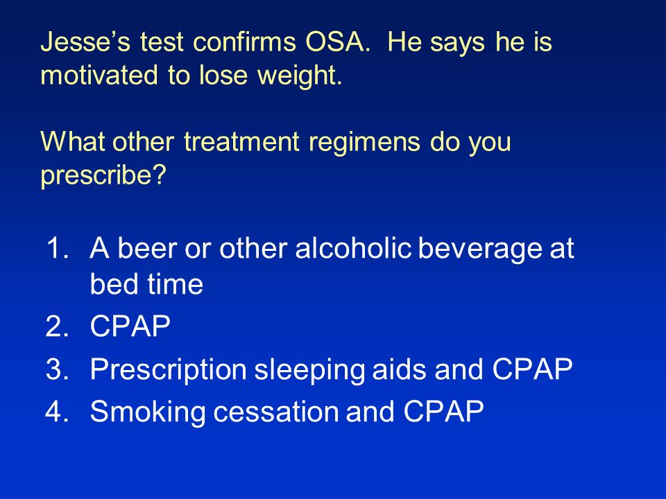 Jesses test confirms OSA. He says he is motivated to lose weight. What other treatment regimens do you prescribe? 1.A beer or other alcoholic beverage