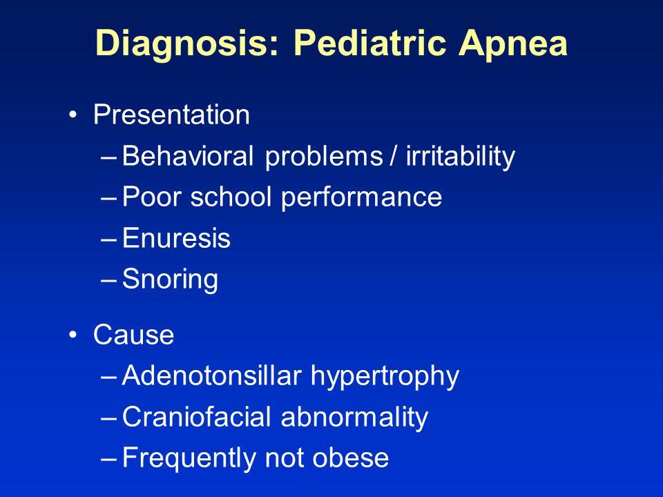 Diagnosis: Pediatric Apnea Presentation –Behavioral problems / irritability –Poor school performance –Enuresis –Snoring Cause –Adenotonsillar hypertro