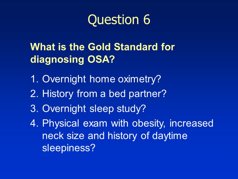 Question 6 What is the Gold Standard for diagnosing OSA? 1.Overnight home oximetry? 2.History from a bed partner? 3.Overnight sleep study? 4.Physical