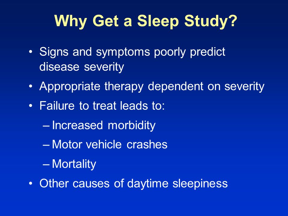 Why Get a Sleep Study? Signs and symptoms poorly predict disease severity Appropriate therapy dependent on severity Failure to treat leads to: –Increa