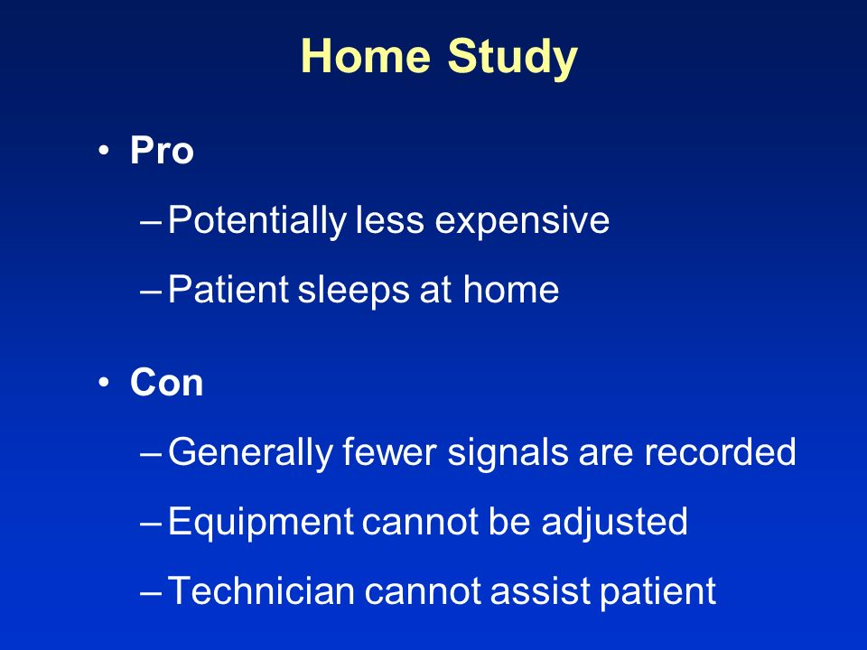 Home Study Pro –Potentially less expensive –Patient sleeps at home Con –Generally fewer signals are recorded –Equipment cannot be adjusted –Technician