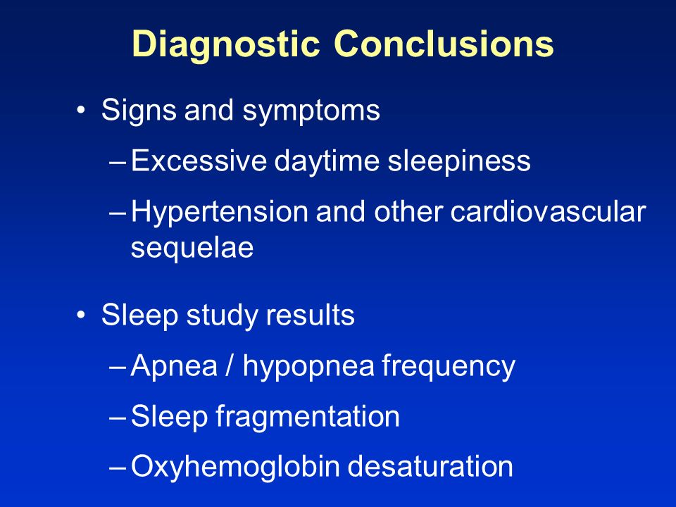 Diagnostic Conclusions Signs and symptoms –Excessive daytime sleepiness –Hypertension and other cardiovascular sequelae Sleep study results –Apnea / h