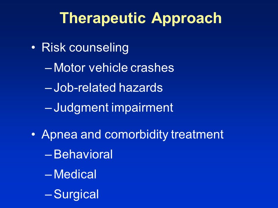 Therapeutic Approach Risk counseling –Motor vehicle crashes –Job-related hazards –Judgment impairment Apnea and comorbidity treatment –Behavioral –Med