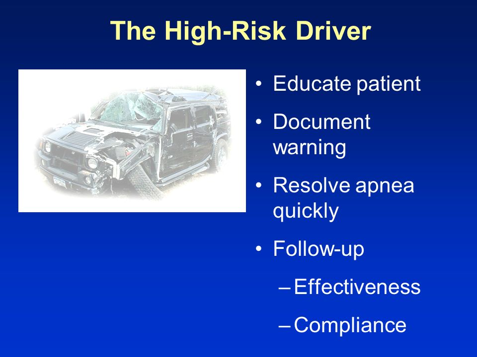 The High-Risk Driver Educate patient Document warning Resolve apnea quickly Follow-up –Effectiveness –Compliance