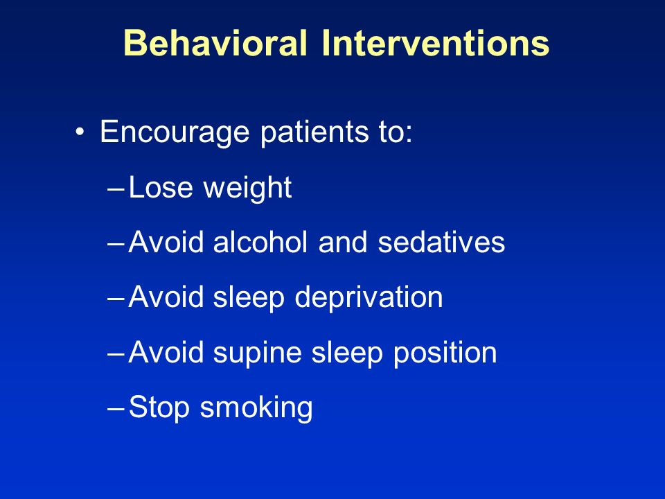 Behavioral Interventions Encourage patients to: –Lose weight –Avoid alcohol and sedatives –Avoid sleep deprivation –Avoid supine sleep position –Stop