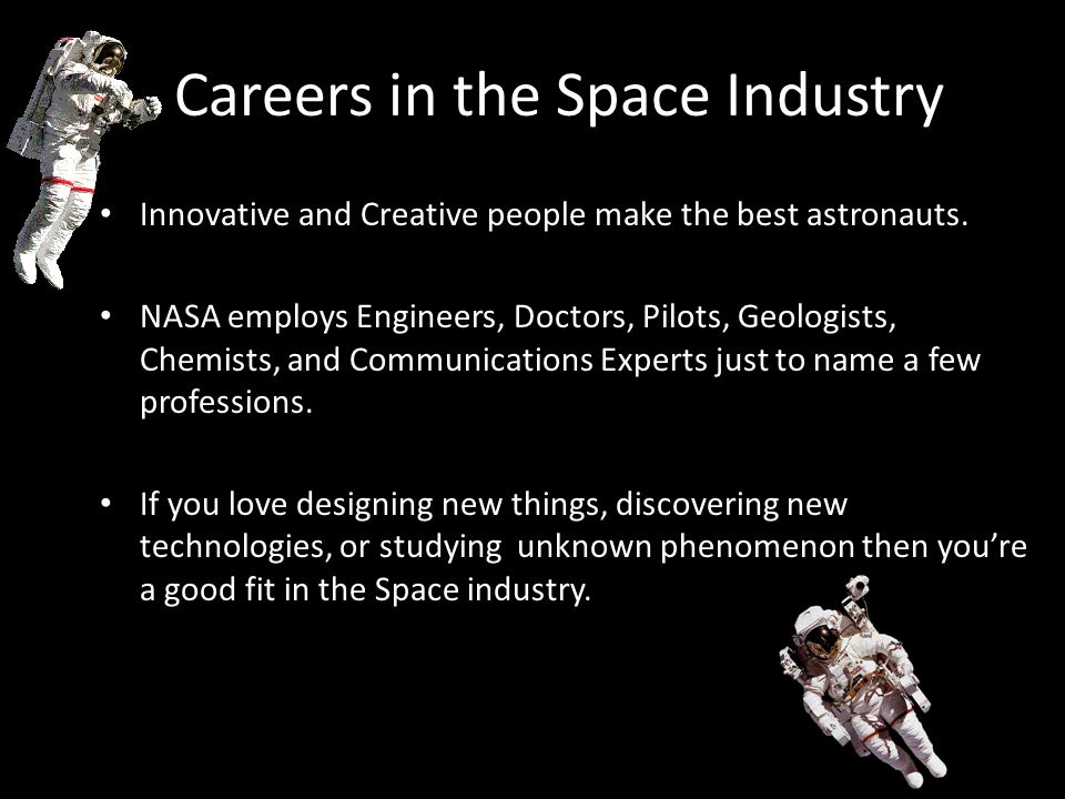 Careers in the Space Industry Innovative and Creative people make the best astronauts. NASA employs Engineers, Doctors, Pilots, Geologists, Chemists,
