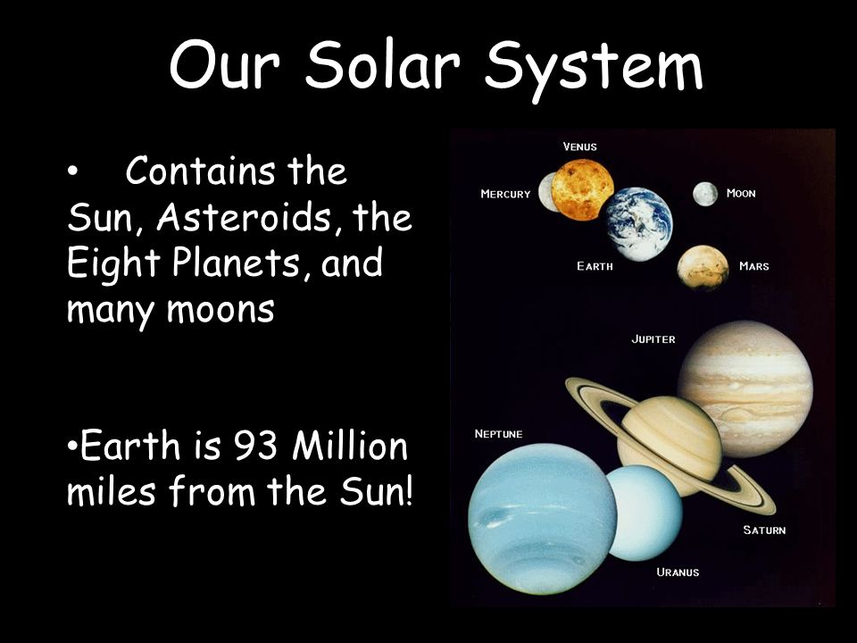 Solar System Our Solar System Contains the Sun, Asteroids, the Eight Planets, and many moons Earth is 93 Million miles from the Sun!