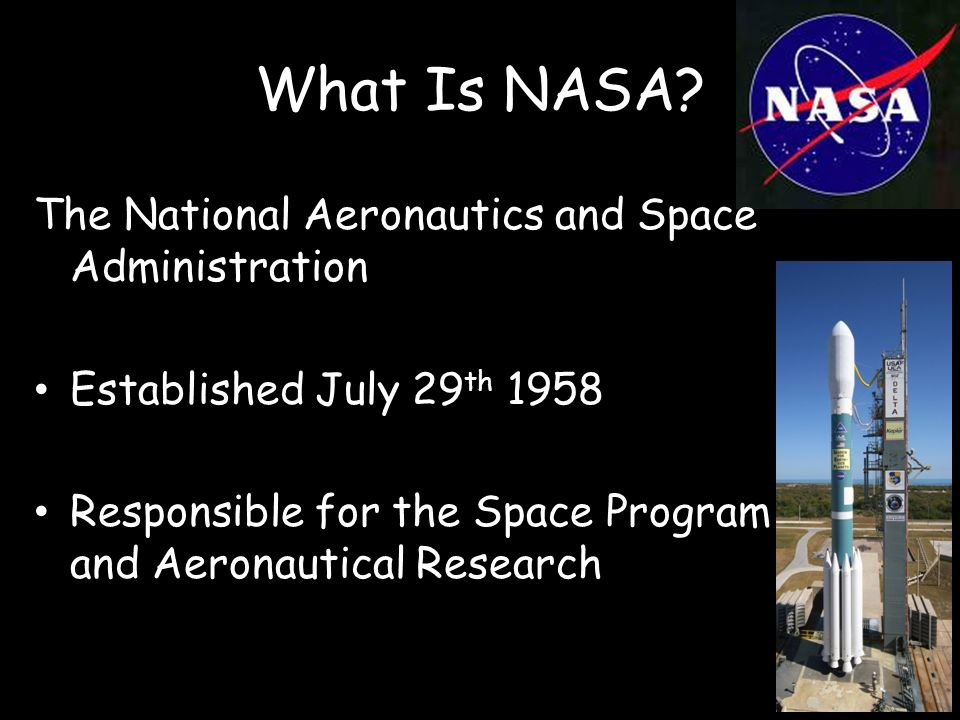 What Is NASA? The National Aeronautics and Space Administration Established July 29 th 1958 Responsible for the Space Program and Aeronautical Researc