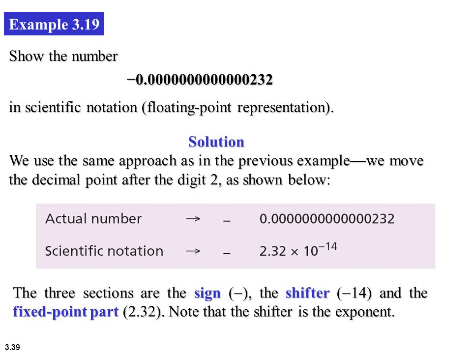 3.39 Example 3.19 Show the number 0.0000000000000232 in scientific notation (floating-point representation). The three sections are the sign ( ), the