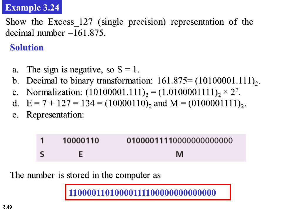 3.49 Example 3.24 Show the Excess_127 (single precision) representation of the decimal number –161.875. Solution a.The sign is negative, so S = 1. b.D