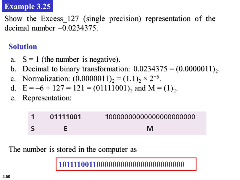 3.50 Example 3.25 Show the Excess_127 (single precision) representation of the decimal number –0.0234375. Solution a.S = 1 (the number is negative). b