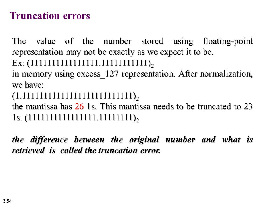 3.54 Truncation errors The value of the number stored using floating-point representation may not be exactly as we expect it to be. Ex: (1111111111111