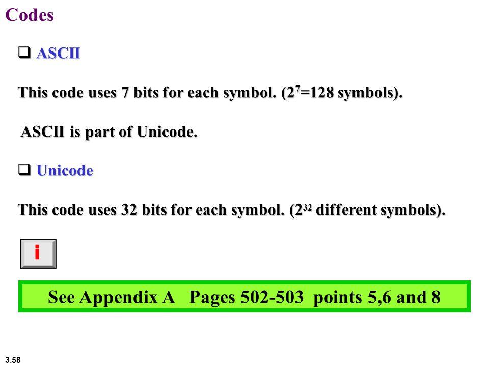 3.58 Codes ASCII ASCII This code uses 7 bits for each symbol. (2 7 =128 symbols). ASCII is part of Unicode. ASCII is part of Unicode. Unicode Unicode