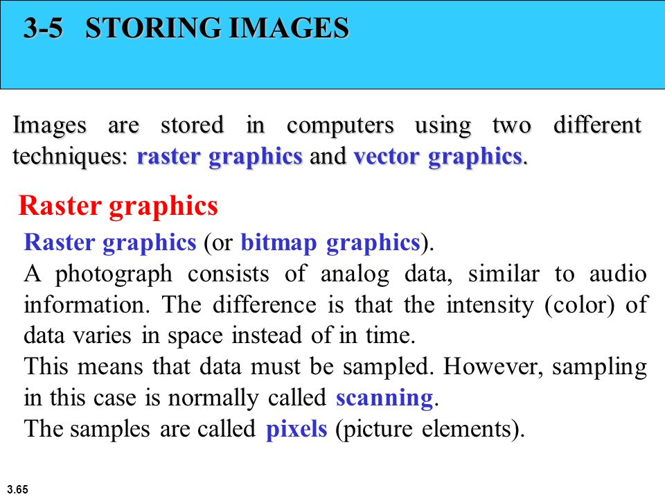 3.65 3-5 STORING IMAGES Images are stored in computers using two different techniques: raster graphics and vector graphics. Raster graphics Raster gra