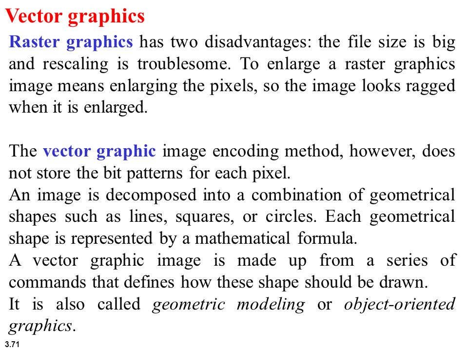3.71 Vector graphics Raster graphics has two disadvantages: the file size is big and rescaling is troublesome. To enlarge a raster graphics image mean