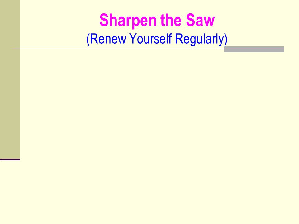Sharpen the Saw (Renew Yourself Regularly)