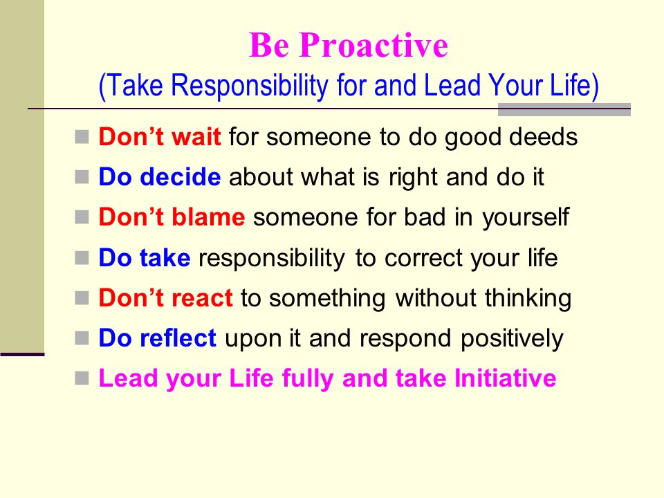Be Proactive (Take Responsibility for and Lead Your Life) Dont wait for someone to do good deeds Do decide about what is right and do it Dont blame someone for bad in yourself Do take responsibility to correct your life Dont react to something without thinking Do reflect upon it and respond positively Lead your Life fully and take Initiative