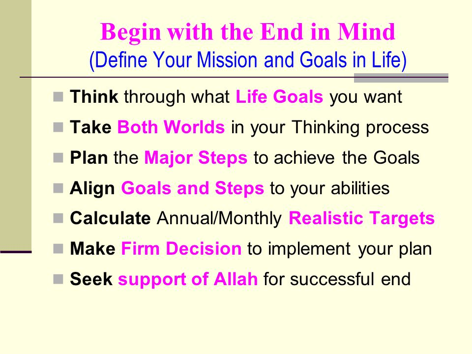 Begin with the End in Mind (Define Your Mission and Goals in Life) Think through what Life Goals you want Take Both Worlds in your Thinking process Plan the Major Steps to achieve the Goals Align Goals and Steps to your abilities Calculate Annual/Monthly Realistic Targets Make Firm Decision to implement your plan Seek support of Allah for successful end
