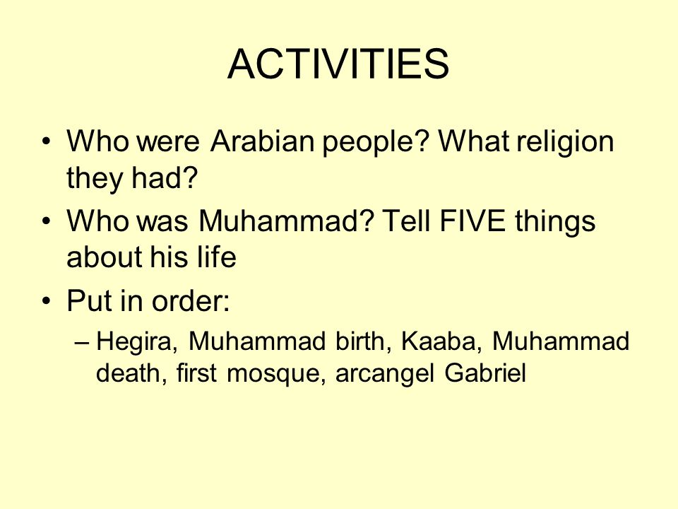 ACTIVITIES Who were Arabian people? What religion they had? Who was Muhammad? Tell FIVE things about his life Put in order: –Hegira, Muhammad birth, K