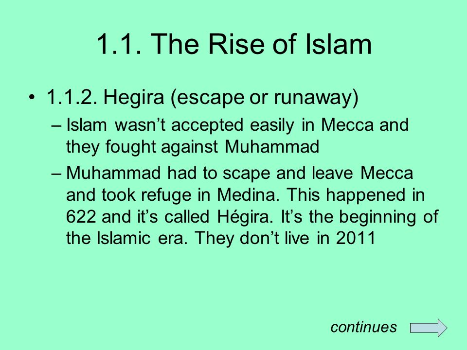 1.1. The Rise of Islam 1.1.2. Hegira (escape or runaway) –Islam wasnt accepted easily in Mecca and they fought against Muhammad –Muhammad had to scape