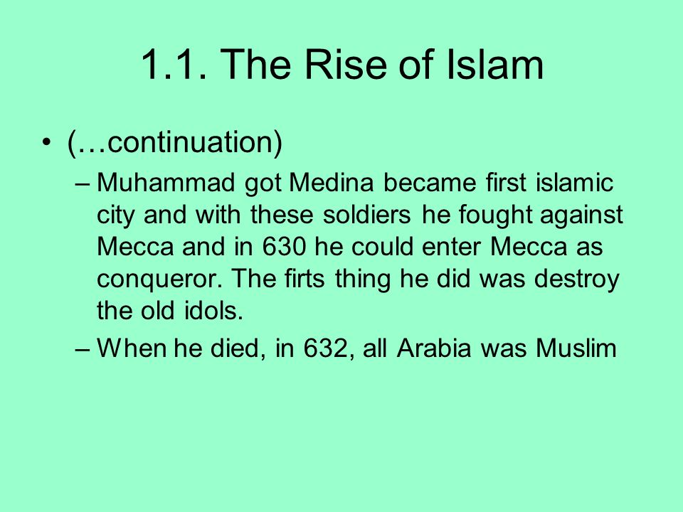 1.1. The Rise of Islam (…continuation) –Muhammad got Medina became first islamic city and with these soldiers he fought against Mecca and in 630 he co