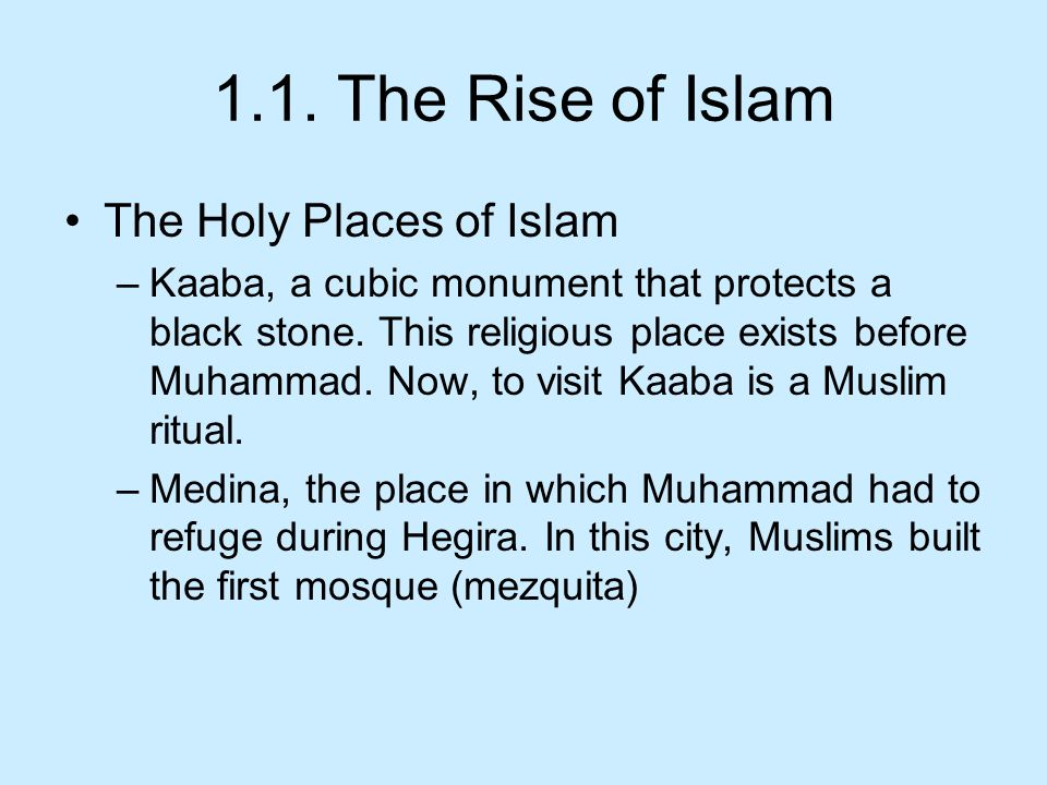 1.1. The Rise of Islam The Holy Places of Islam –Kaaba, a cubic monument that protects a black stone. This religious place exists before Muhammad. Now