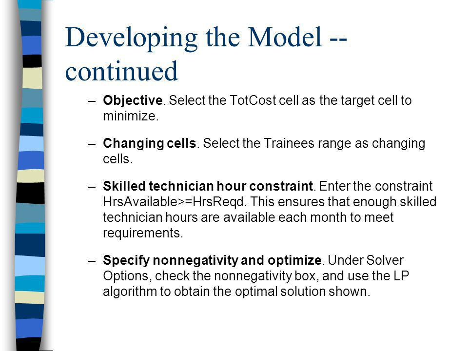 Developing the Model -- continued –Objective. Select the TotCost cell as the target cell to minimize. –Changing cells. Select the Trainees range as ch