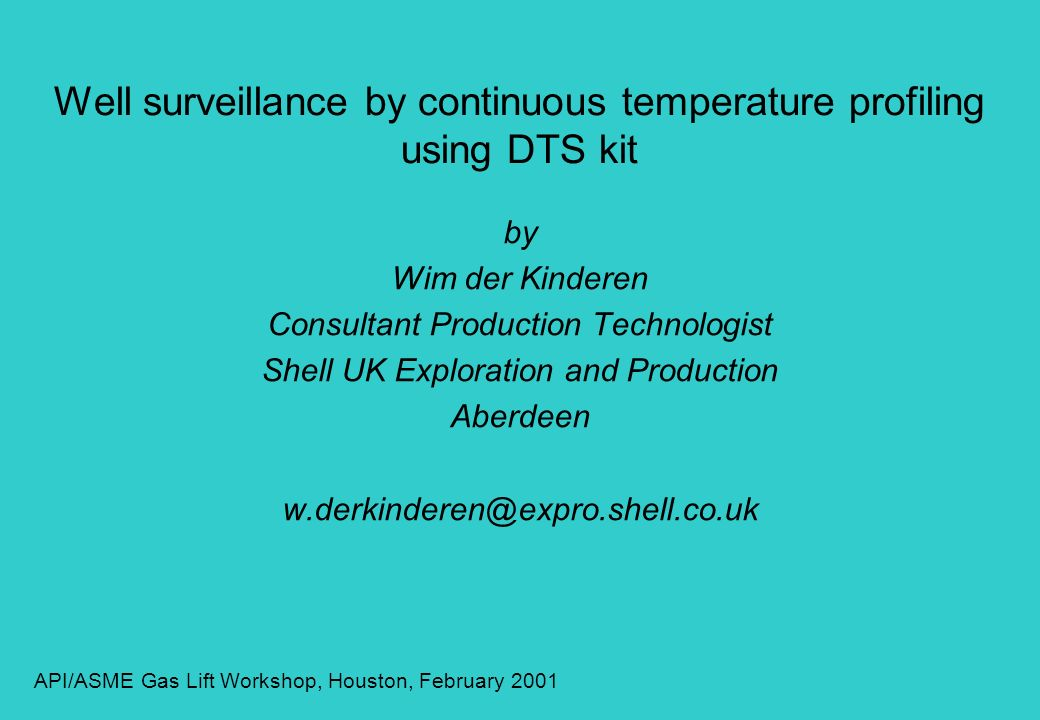 Well surveillance by continuous temperature profiling using DTS kit by Wim der Kinderen Consultant Production Technologist Shell UK Exploration and Pr