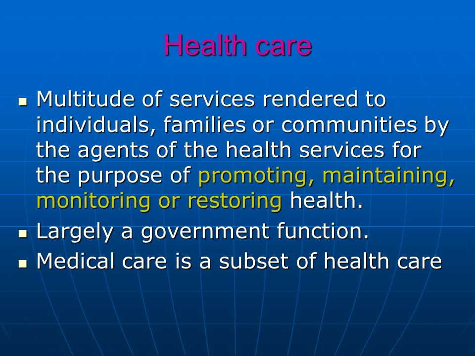 Health care Multitude of services rendered to individuals, families or communities by the agents of the health services for the purpose of promoting,