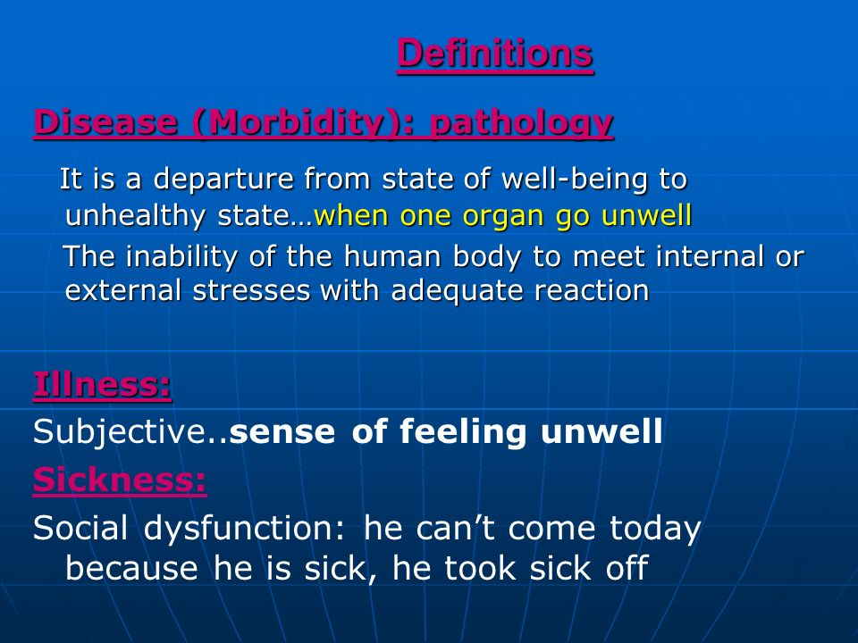 Definitions Definitions Disease (Morbidity): pathology It is a departure from state of well-being to unhealthy state…when one organ go unwell It is a