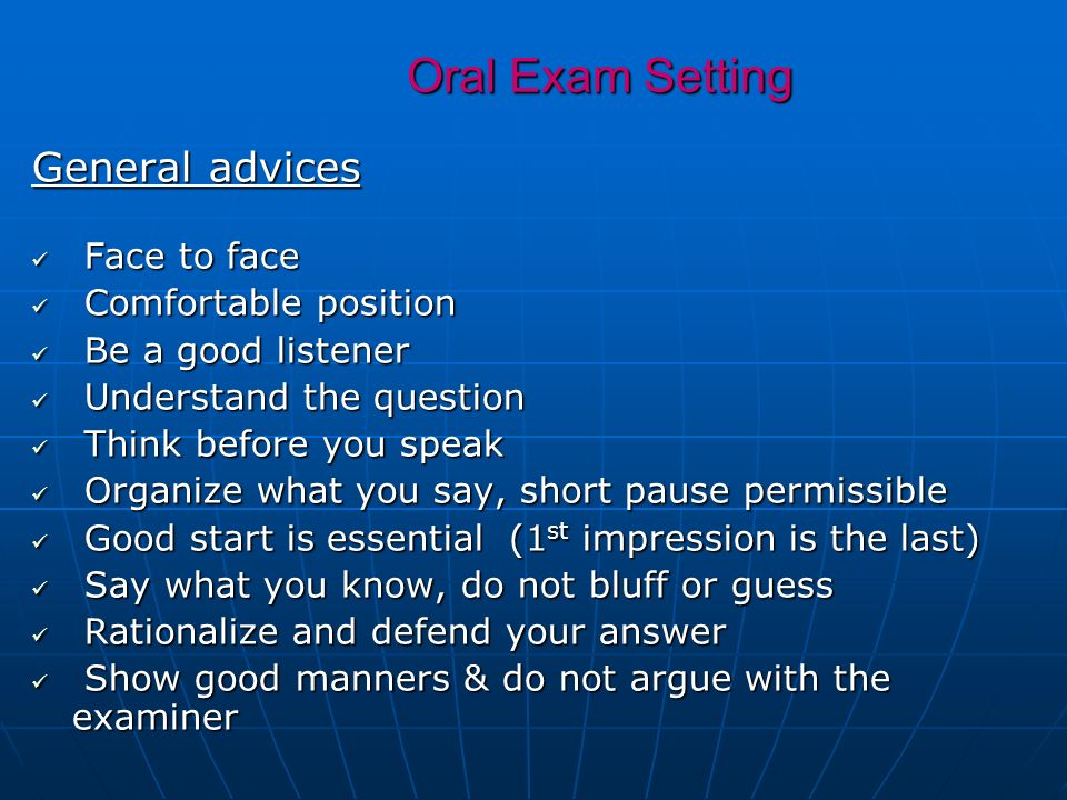 Oral Exam Setting General advices Face to face Face to face Comfortable position Comfortable position Be a good listener Be a good listener Understand