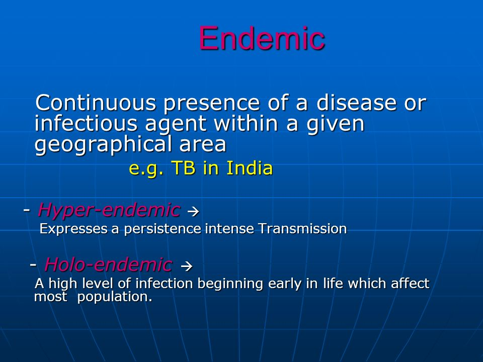 Endemic Endemic Continuous presence of a disease or infectious agent within a given geographical area Continuous presence of a disease or infectious a