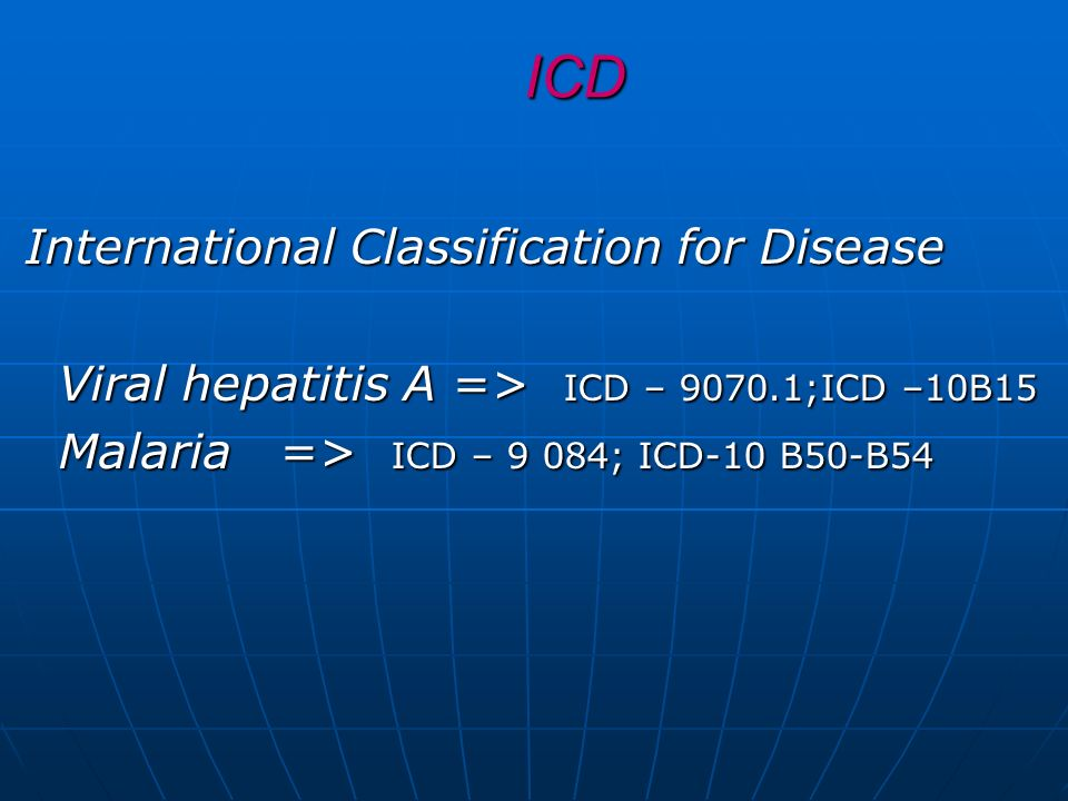 ICD International Classification for Disease Viral hepatitis A => ICD – 9070.1;ICD –10B15 Viral hepatitis A => ICD – 9070.1;ICD –10B15 Malaria => ICD