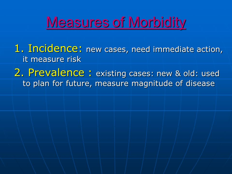 Measures of Morbidity 1. Incidence: new cases, need immediate action, it measure risk 2. Prevalence : existing cases: new & old: used to plan for futu