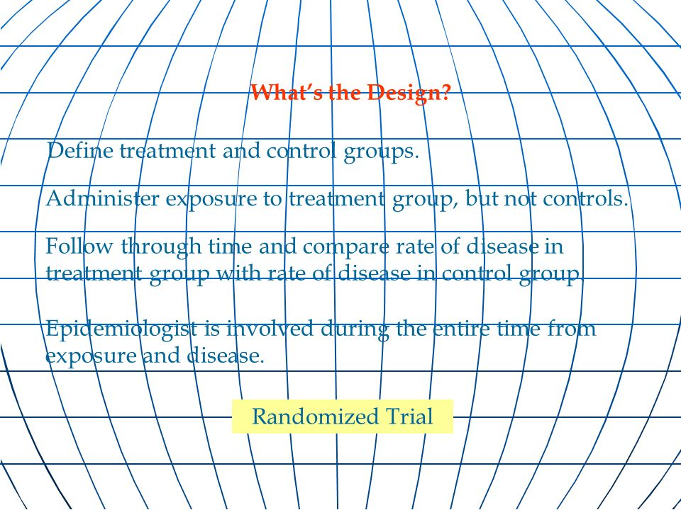 Epidemiologist is involved during the entire time from exposure and disease. Randomized Trial Define treatment and control groups. Follow through time