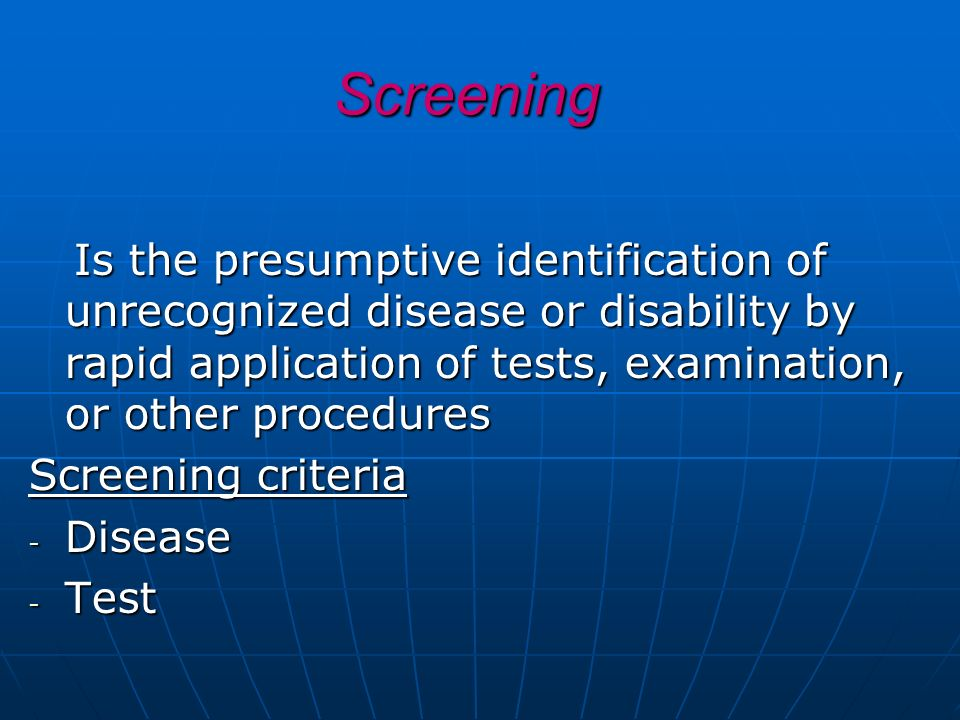 Screening Screening Is the presumptive identification of unrecognized disease or disability by rapid application of tests, examination, or other proce