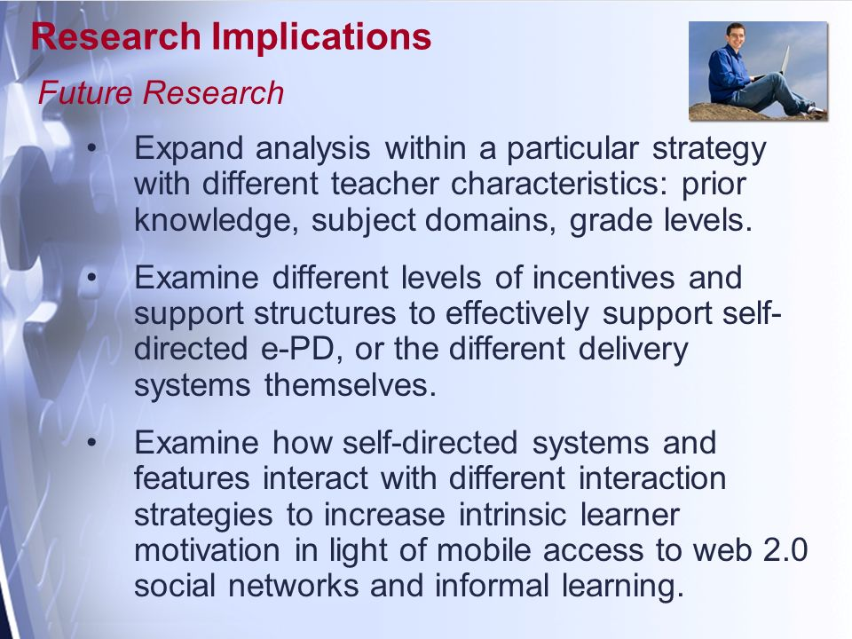 Research Implications Future Research Expand analysis within a particular strategy with different teacher characteristics: prior knowledge, subject domains, grade levels.