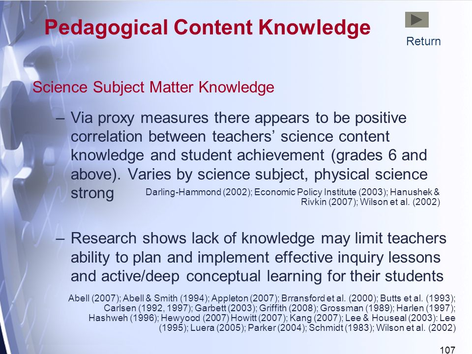 107 Science Subject Matter Knowledge –Via proxy measures there appears to be positive correlation between teachers science content knowledge and student achievement (grades 6 and above).