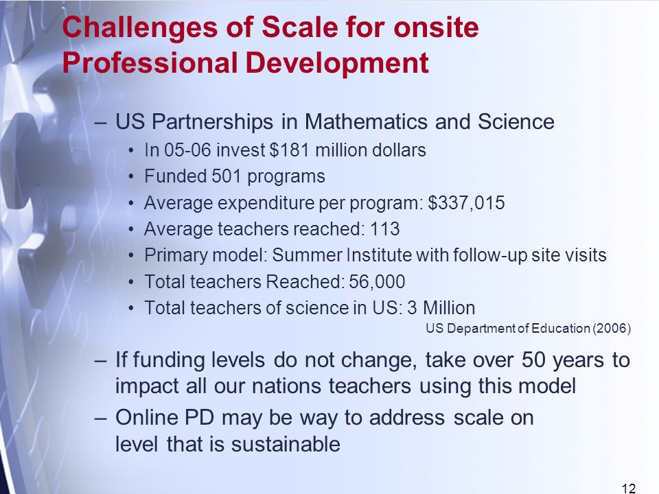 12 –US Partnerships in Mathematics and Science In invest $181 million dollars Funded 501 programs Average expenditure per program: $337,015 Average teachers reached: 113 Primary model: Summer Institute with follow-up site visits Total teachers Reached: 56,000 Total teachers of science in US: 3 Million –If funding levels do not change, take over 50 years to impact all our nations teachers using this model –Online PD may be way to address scale on level that is sustainable Challenges of Scale for onsite Professional Development US Department of Education (2006)