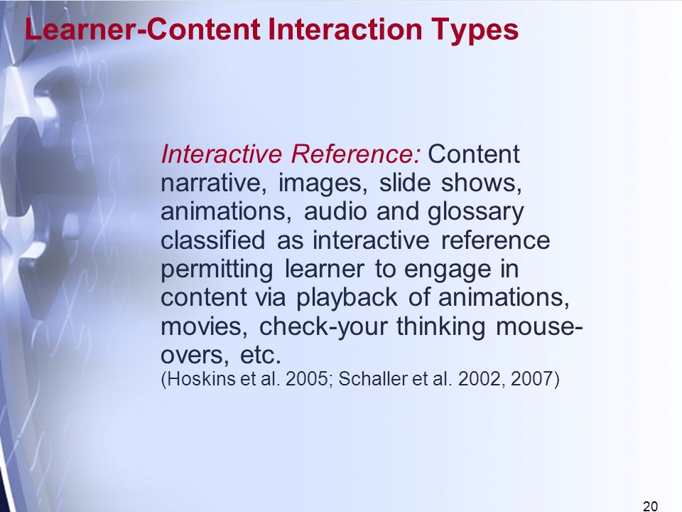20 Learner-Content Interaction Types Interactive Reference: Content narrative, images, slide shows, animations, audio and glossary classified as interactive reference permitting learner to engage in content via playback of animations, movies, check-your thinking mouse- overs, etc.