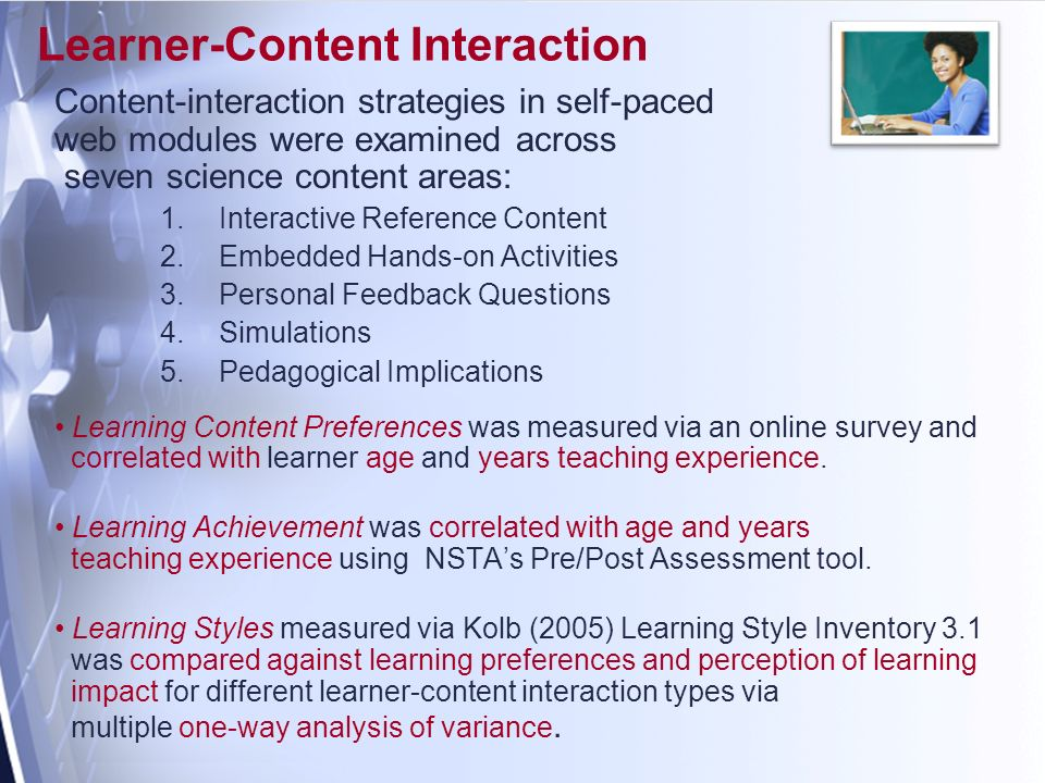Learner-Content Interaction Content-interaction strategies in self-paced web modules were examined across seven science content areas: 1.Interactive Reference Content 2.Embedded Hands-on Activities 3.Personal Feedback Questions 4.Simulations 5.Pedagogical Implications Learning Content Preferences was measured via an online survey and correlated with learner age and years teaching experience.