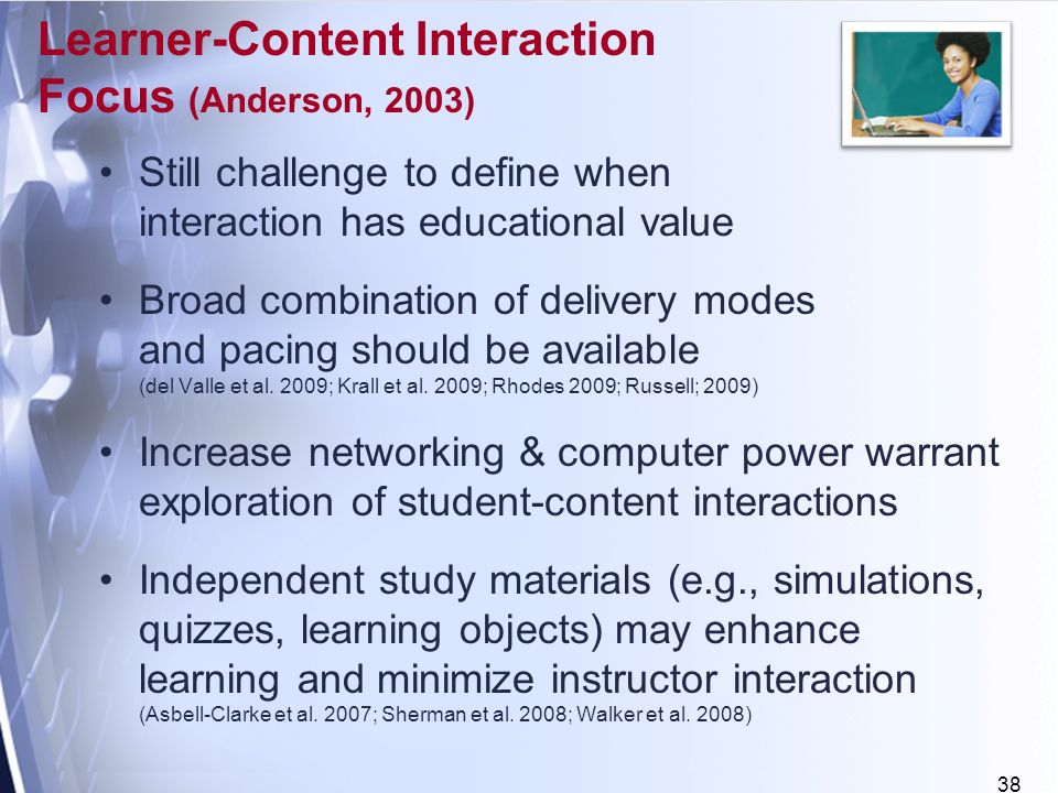 38 Learner-Content Interaction Focus (Anderson, 2003) Still challenge to define when interaction has educational value Broad combination of delivery modes and pacing should be available (del Valle et al.
